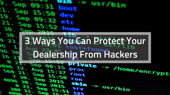 3 Ways You Can Protect Your Dealership from Hackers