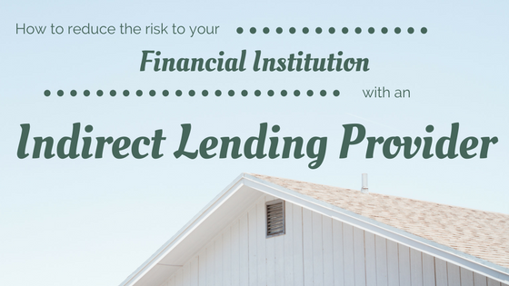 How To Reduce The Risk To Your Financial Institution With An Indirect Lending Provider