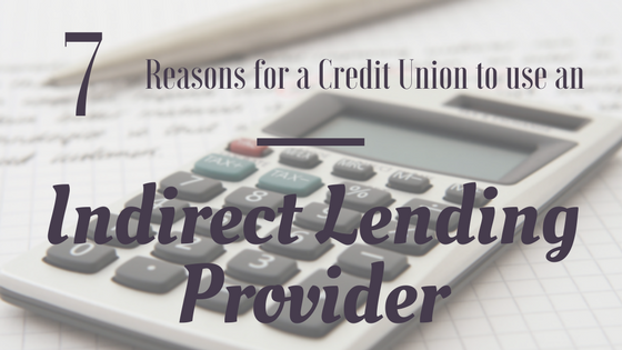 7 Reasons For A Credit Union To Use an Indirect Lending Provider