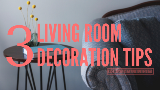 3 Living Room Decorating Tips For a Small Budget