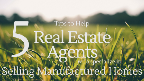 5 Tips To Help Real Estate Agents Who Specialize in Selling Manufactured Homes