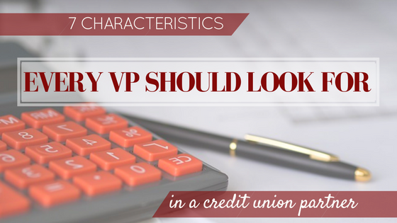 7 Characteristics Every VP Should Look For In A Credit Union Partner