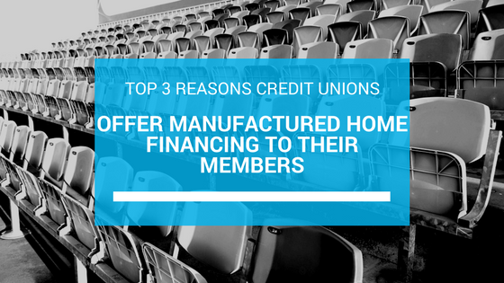 Top 3 Reasons Credit Unions Offer Manufactured Home Financing To Their Members