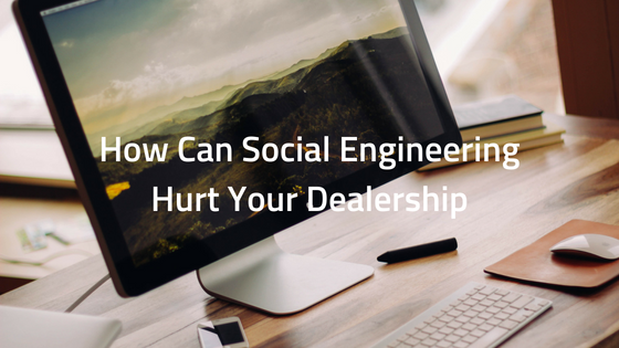 How Can Social Engineering Hurt Your Dealership?