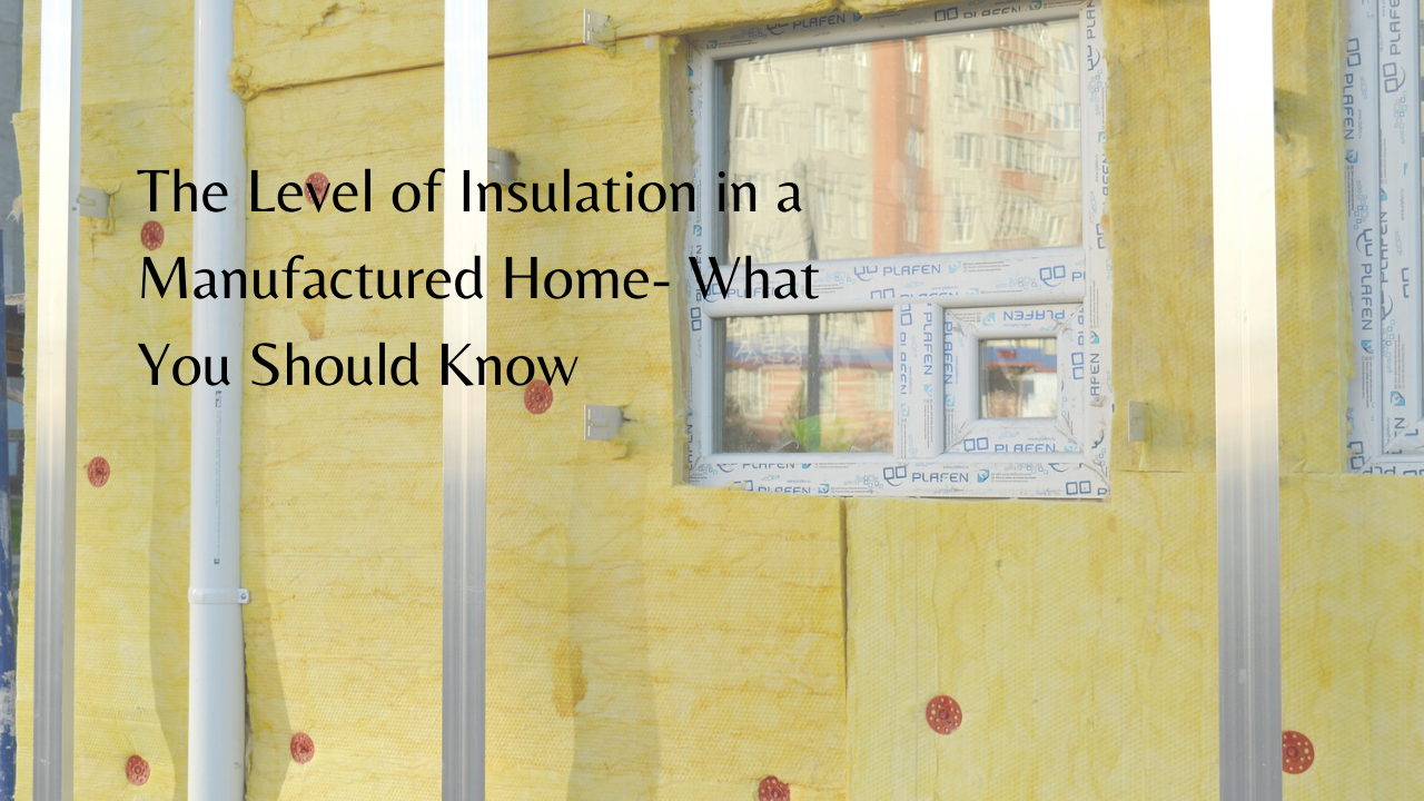 The Level of Insulation in a Manufactured Home - What You Should Know
