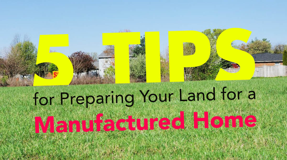 5 Tips for Preparing Your Land for a Manufactured Home