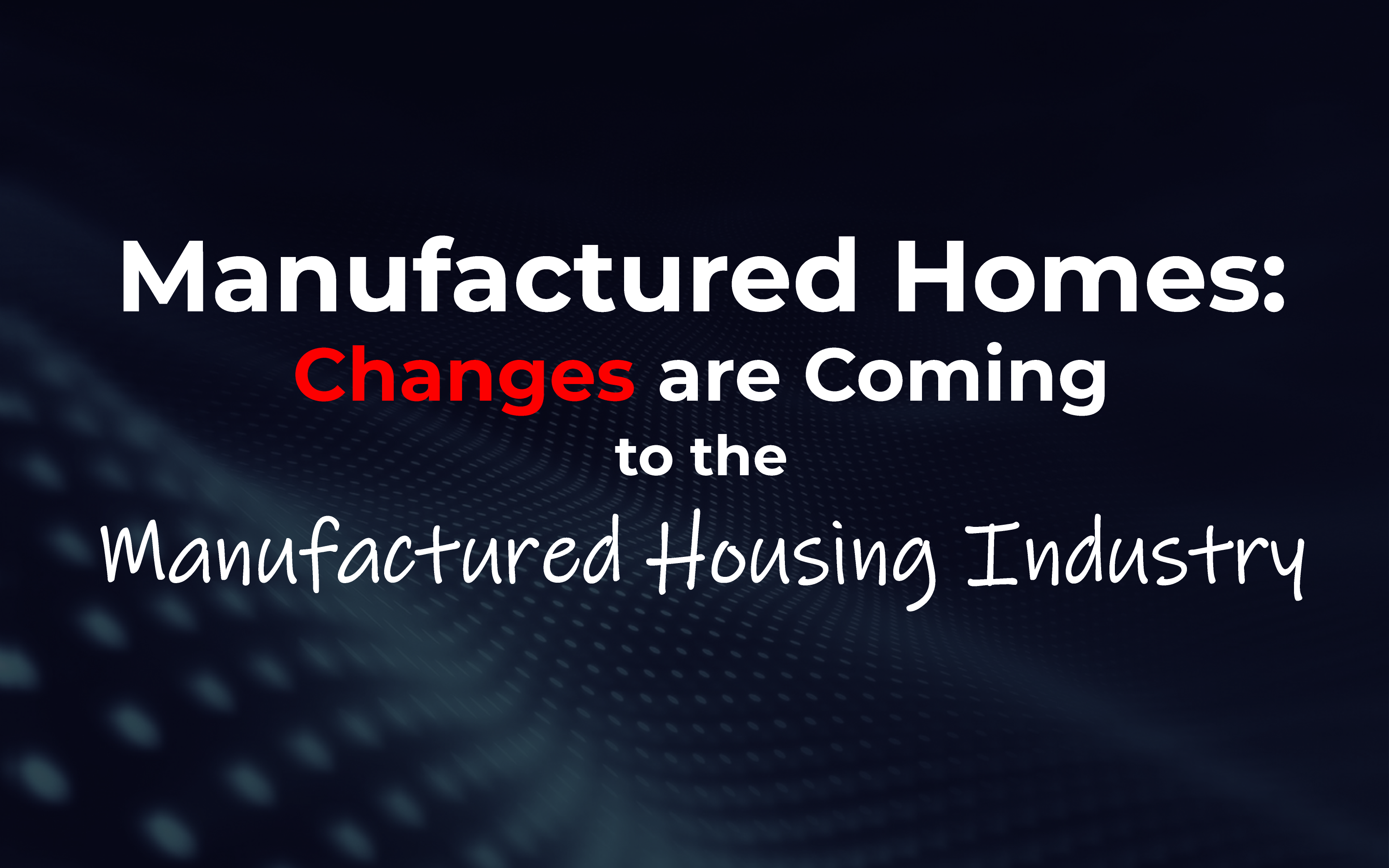 Changes Are Coming to the Manufactured Housing Industry