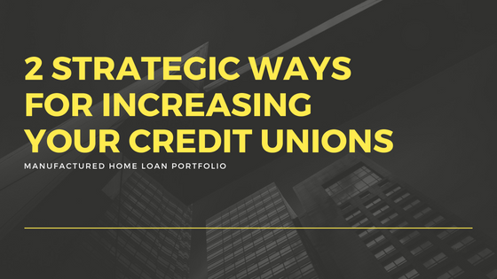 2 Strategic Ways For Increasing Your Credit Unions Manufactured Home Loan Portfolio