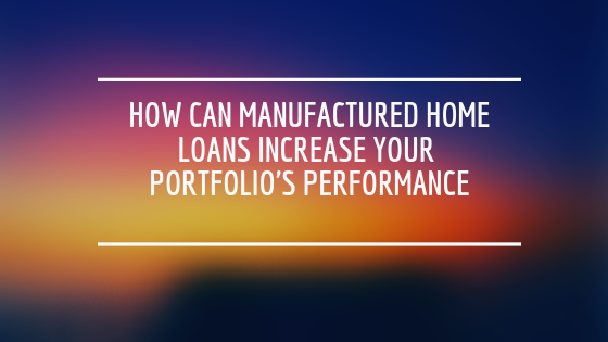 How Can Manufactured Home Loans Increase Your Portfolio's Performance