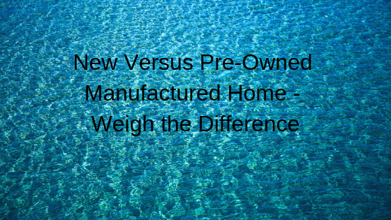 New Versus Pre-Owned Manufactured Home - Weigh the Difference